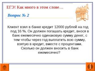 ЕГЭ! Как много в этом слове… Вопрос № 2 Клиент взял в банке кредит 12000 рубл