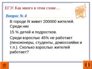ЕГЭ! Как много в этом слове… Вопрос № 4 В городе N живет 200000 жителей. Сре