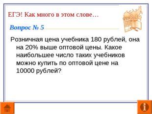 ЕГЭ! Как много в этом слове… Вопрос № 5 Розничная цена учебника 180 рублей, о