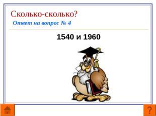 Сколько-сколько? Ответ на вопрос № 4 1540 и 1960