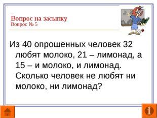 Вопрос на засыпку Вопрос № 5 Из 40 опрошенных человек 32 любят молоко, 21 – л