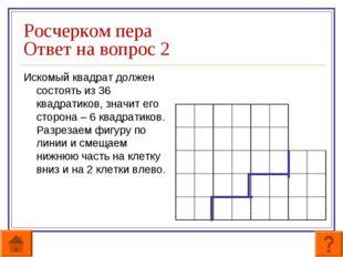 Росчерком пера Ответ на вопрос 2 Искомый квадрат должен состоять из 36 квадра