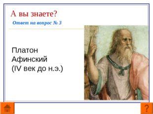 А вы знаете? Ответ на вопрос № 3 Платон Афинский (IV век до н.э.)