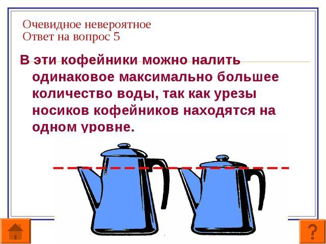 Очевидное невероятное Ответ на вопрос 5 В эти кофейники можно налить одинаков...
