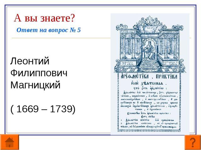 А вы знаете? Ответ на вопрос № 5   Леонтий Филиппович Магницкий  ( 1669...