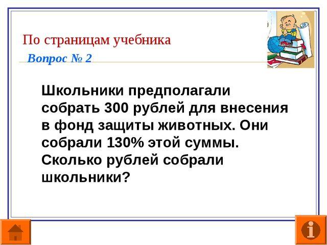 По страницам учебника Вопрос № 2  Школьники предполагали собрать 300 рублей...