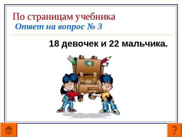 По страницам учебника Ответ на вопрос № 3 18 девочек и 22 мальчика.