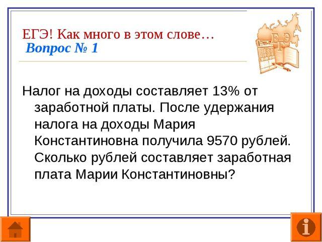ЕГЭ! Как много в этом слове… Вопрос № 1  Налог на доходы составляет 13% от з...
