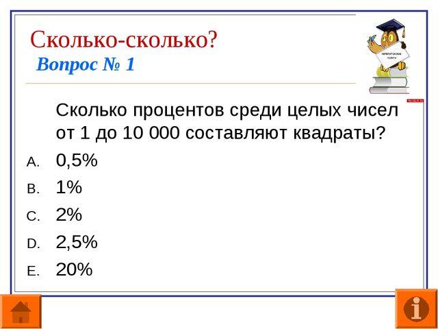 Сколько-сколько? Вопрос № 1 Сколько процентов среди целых чисел от 1 до 10 0...