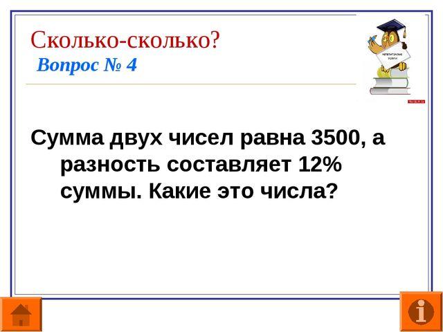 Сколько-сколько? Вопрос № 4 Сумма двух чисел равна 3500, а разность составляе...
