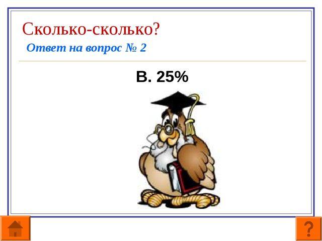 Сколько-сколько? Ответ на вопрос № 2 В. 25%