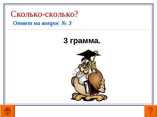 Сколько-сколько? Ответ на вопрос № 3 3 грамма.