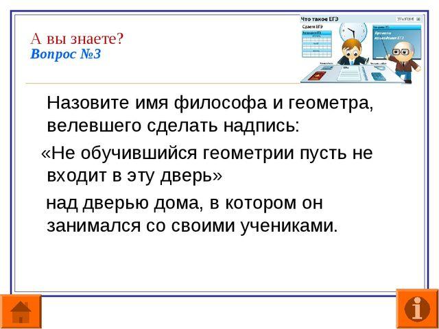 А вы знаете? Вопрос №3 Назовите имя философа и геометра, велевшего сделать н...