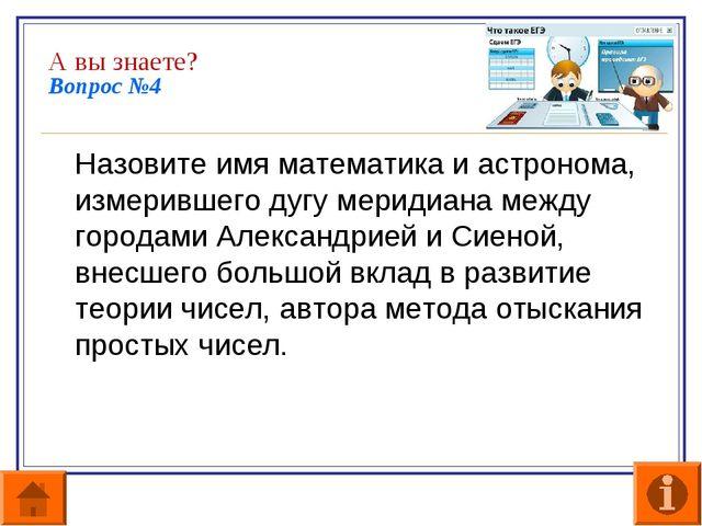 А вы знаете? Вопрос №4 Назовите имя математика и астронома, измерившего дугу...
