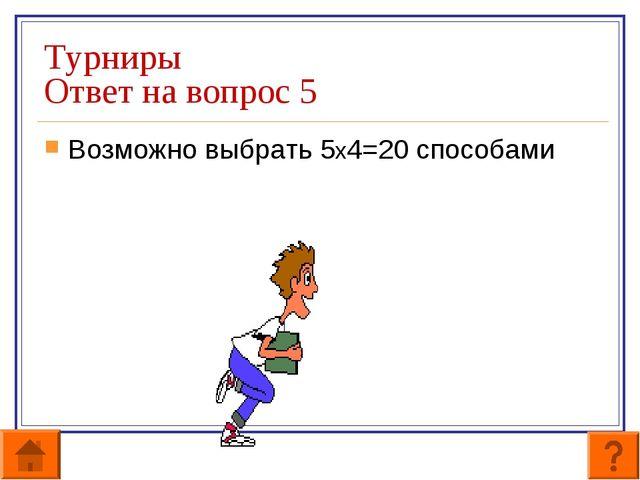 Турниры Ответ на вопрос 5 Возможно выбрать 5х4=20 способами