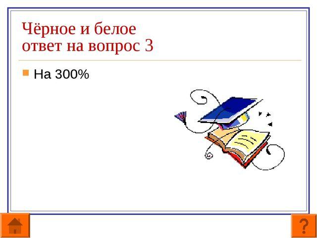 Чёрное и белое ответ на вопрос 3 На 300%