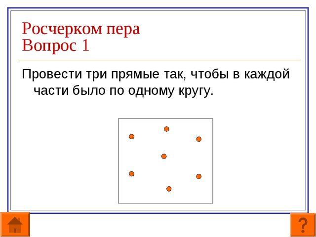 Росчерком пера Вопрос 1 Провести три прямые так, чтобы в каждой части было по...