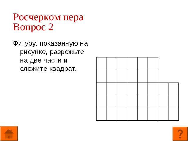 Росчерком пера Вопрос 2 Фигуру, показанную на рисунке, разрежьте на две части...