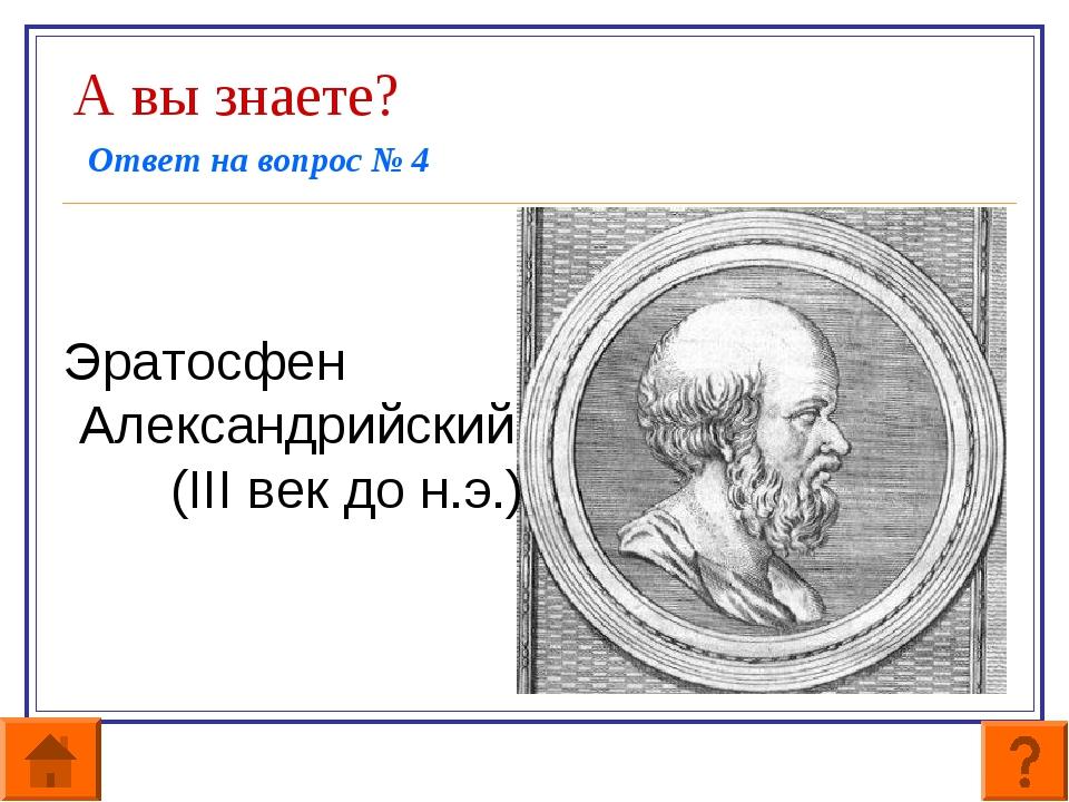 А вы знаете? Ответ на вопрос № 4   Эратосфен Александрийский (III век до...