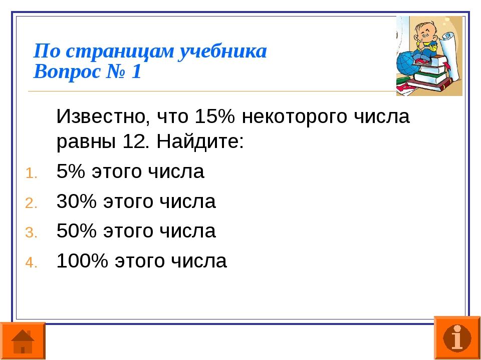 По страницам учебника Вопрос № 1 Известно, что 15% некоторого числа равны 12...