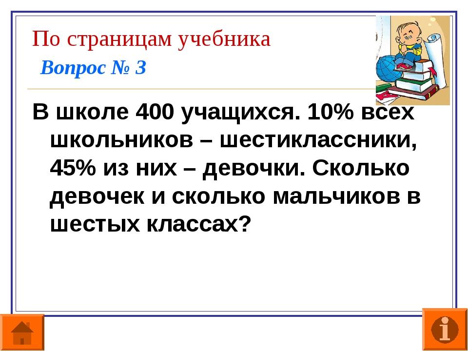 По страницам учебника Вопрос № 3 В школе 400 учащихся. 10% всех школьников –...