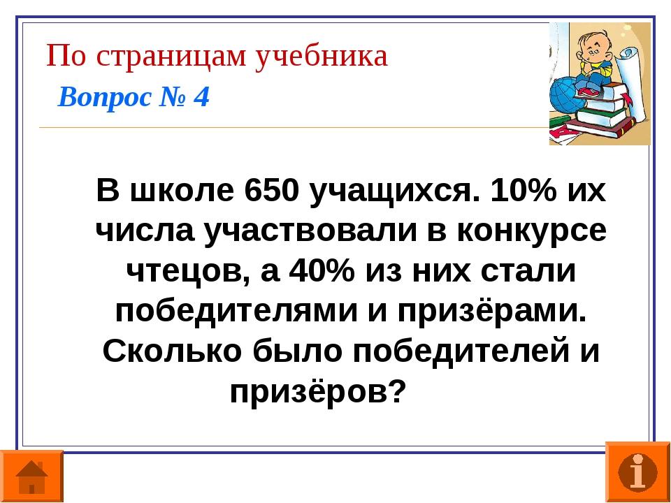 По страницам учебника Вопрос № 4 В школе 650 учащихся. 10% их числа участвов...