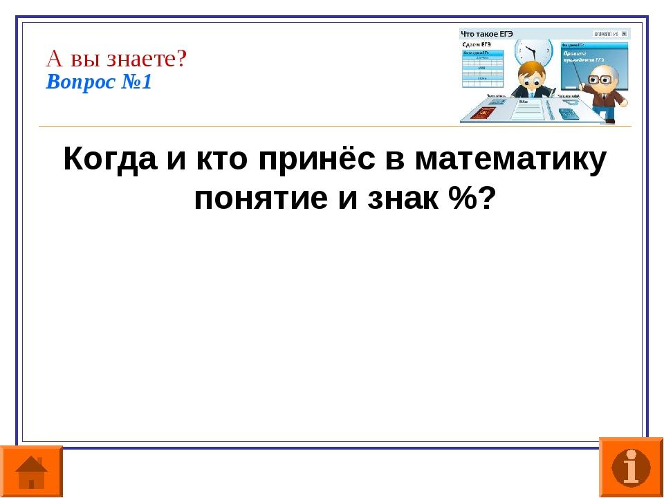 А вы знаете? Вопрос №1 Когда и кто принёс в математику понятие и знак %?