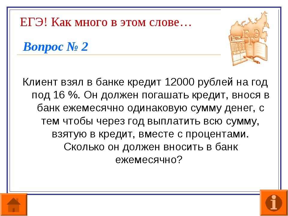 ЕГЭ! Как много в этом слове… Вопрос № 2 Клиент взял в банке кредит 12000 рубл...