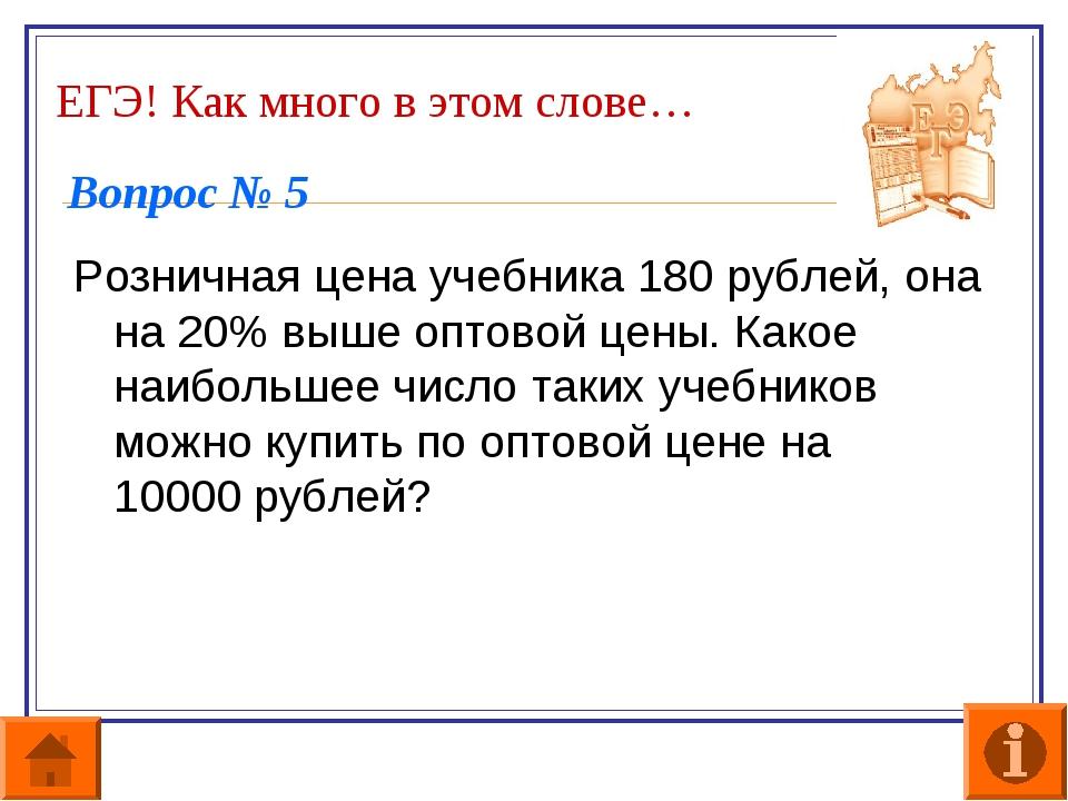 ЕГЭ! Как много в этом слове… Вопрос № 5 Розничная цена учебника 180 рублей, о...