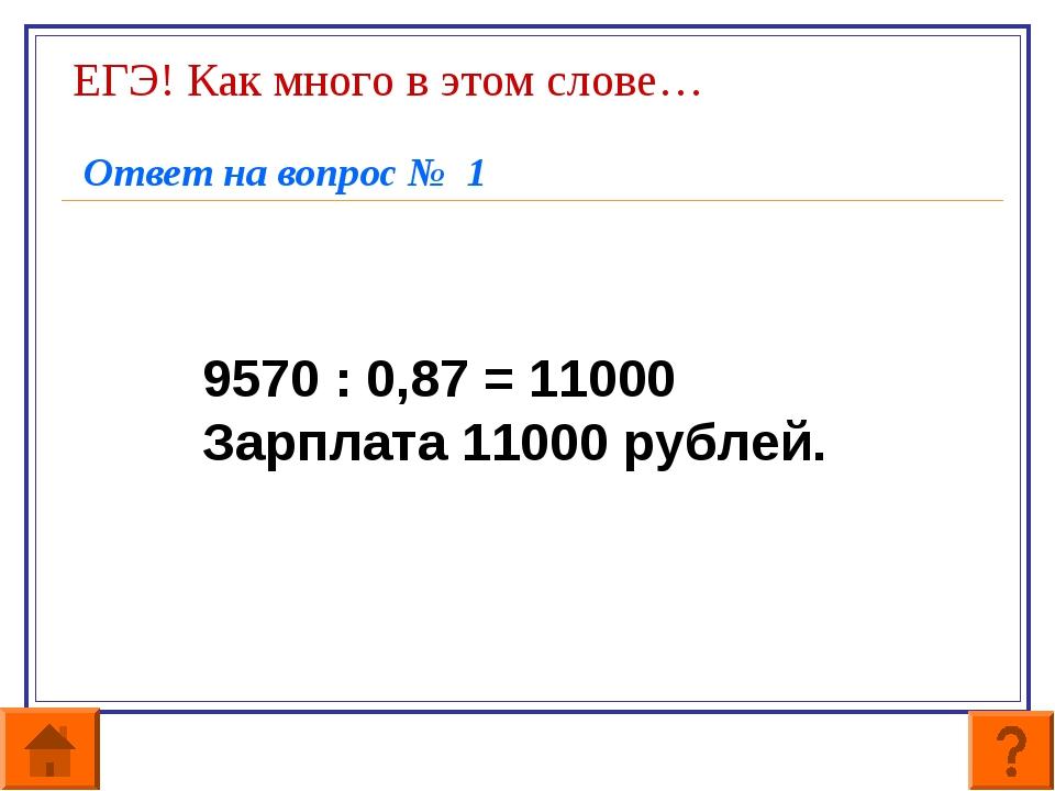 ЕГЭ! Как много в этом слове… Ответ на вопрос № 1 9570 : 0,87 = 11000 Зарплата...