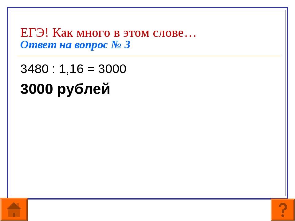 ЕГЭ! Как много в этом слове… Ответ на вопрос № 3 3480 : 1,16 = 3000 3000 рубл...