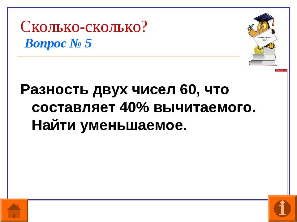 Сколько-сколько? Вопрос № 5 Разность двух чисел 60, что составляет 40% вычита...