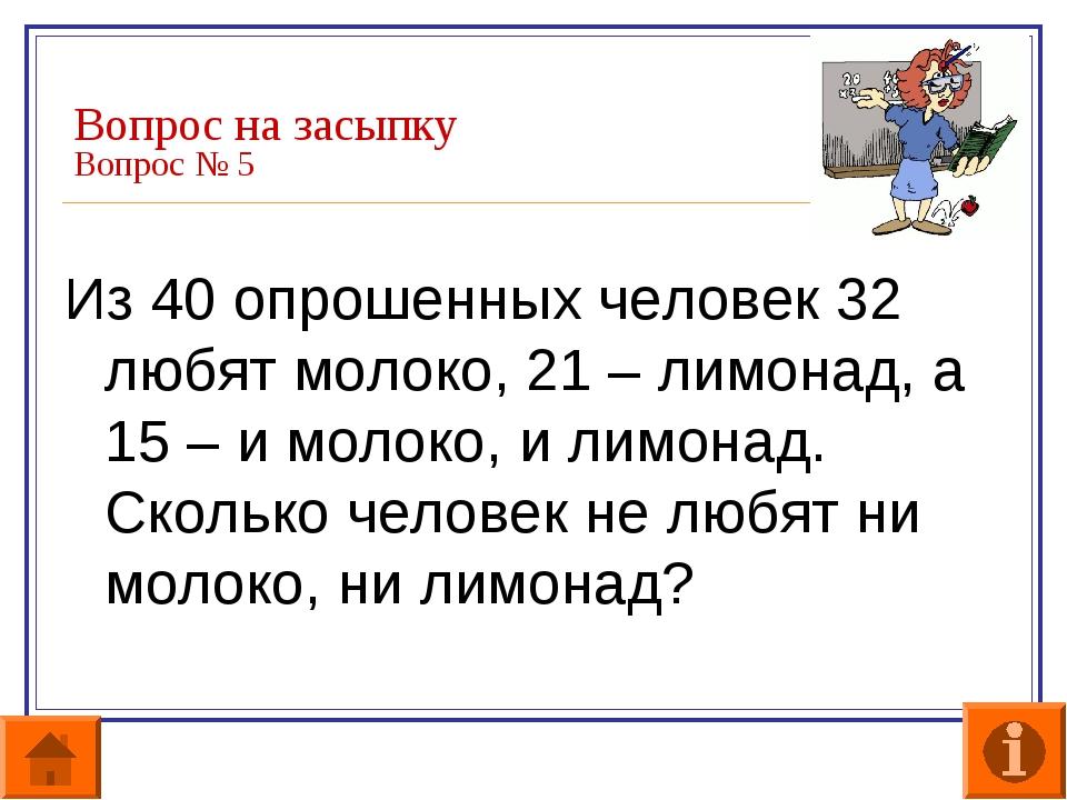 Вопрос на засыпку Вопрос № 5 Из 40 опрошенных человек 32 любят молоко, 21 – л...