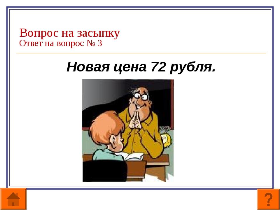 Вопрос на засыпку Ответ на вопрос № 3 Новая цена 72 рубля.