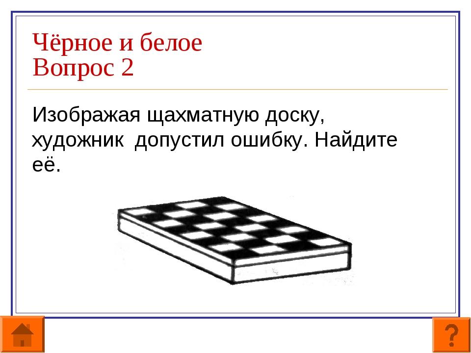 Чёрное и белое Вопрос 2 Изображая щахматную доску, художник допустил ошибку....
