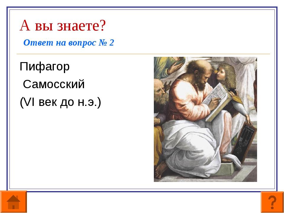 А вы знаете? Ответ на вопрос № 2 Пифагор Самосский (VI век до н.э.)