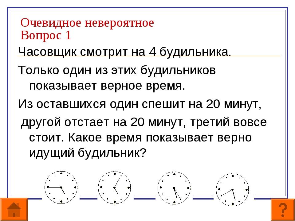 Очевидное невероятное Вопрос 1 Часовщик смотрит на 4 будильника. Только один...