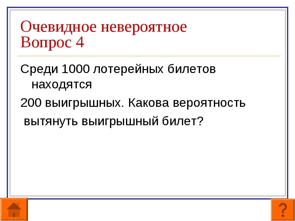 Очевидное невероятное Вопрос 4 Среди 1000 лотерейных билетов находятся 200 вы...