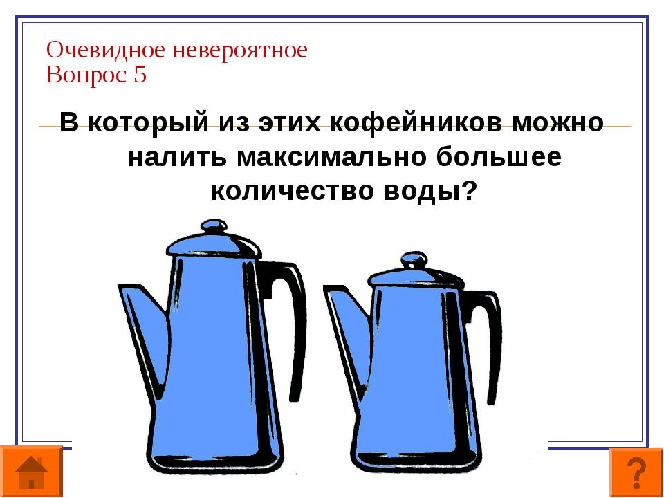 Очевидное невероятное Вопрос 5 В который из этих кофейников можно налить макс...