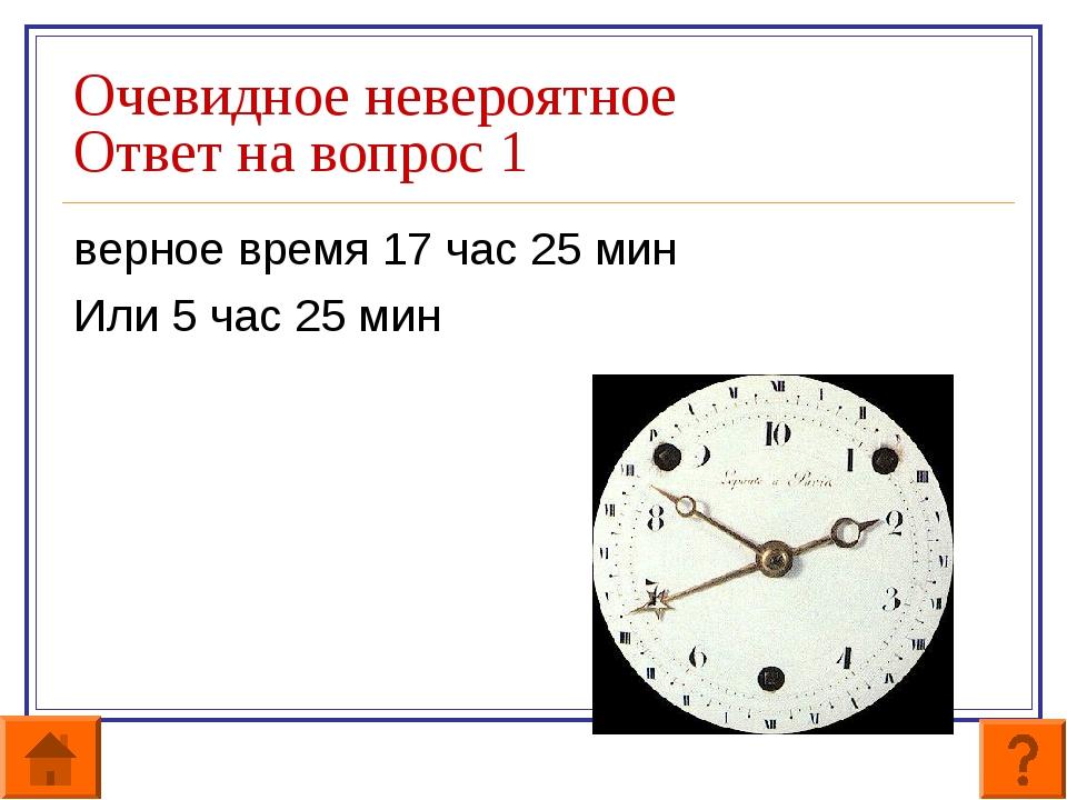 Очевидное невероятное Ответ на вопрос 1 верное время 17 час 25 мин Или 5 час...