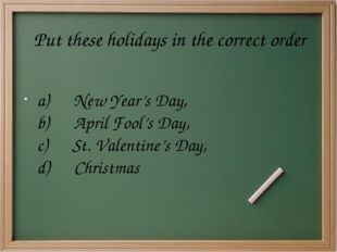 Put these holidays in the correct order a)      New Year's Day, b)      April