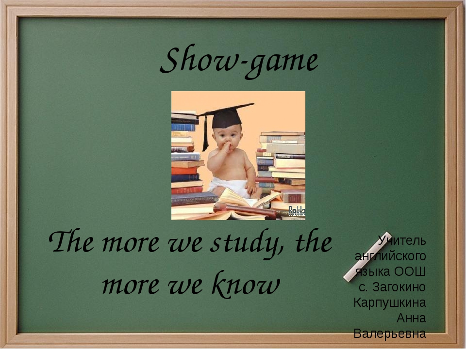 Show-game The more we study, the more we know Учитель английского языка ООШ с...