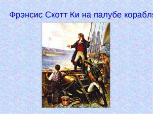 Фрэнсис Скотт Ки на палубе корабля