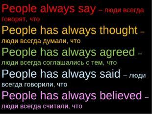 People always say – люди всегда говорят, что People has always thought – люди