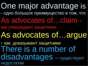 One major advantage is - одно большое преимущество в том, что As advocates of