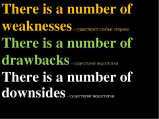There is a number of weaknesses - существуют слабые стороны There is a number