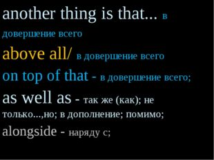 another thing is that... в довершение всего above all/ в довершение всего on