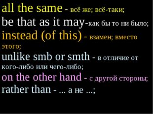 all the same - всё же; всё-таки; be that as it may-как бы то ни было; instead