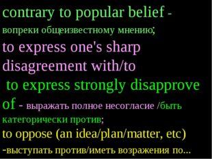 contrary to popular belief - вопреки общеизвестному мнению; to express one's