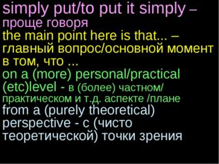 simply put/to put it simply – проще говоря the main point here is that... – г
